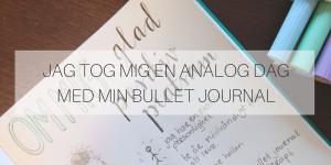 Jag tog mig en analog dag med min Bullet Journal